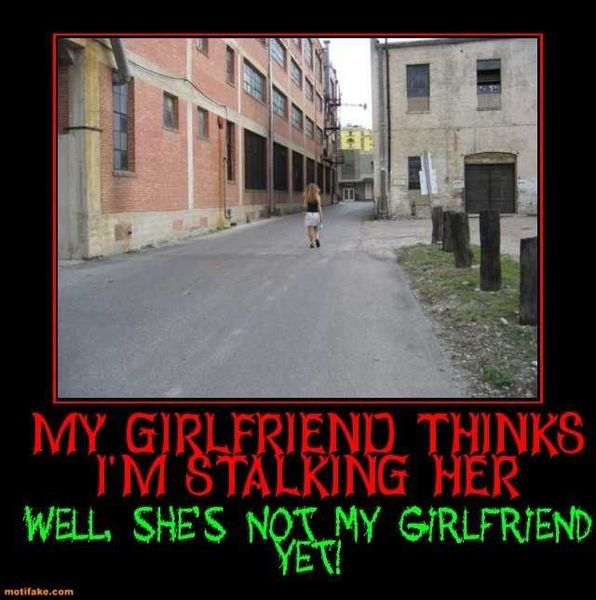 girlfriend-thinks-im-stalking-her-well-shes-not-yet-she-will-demotivational-posters-1368069438.jpg